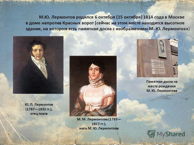М.Ю. Лермонтов родился 6 октября (15 октября) 1814 года в Москве в доме напротив Красных ворот (сейчас на этом месте находится высотное здание, на котором есть памятная доска с изображением М. Ю. Лермонтова) Ю. П. Лермонтов (17871831 гг.), отец поэта