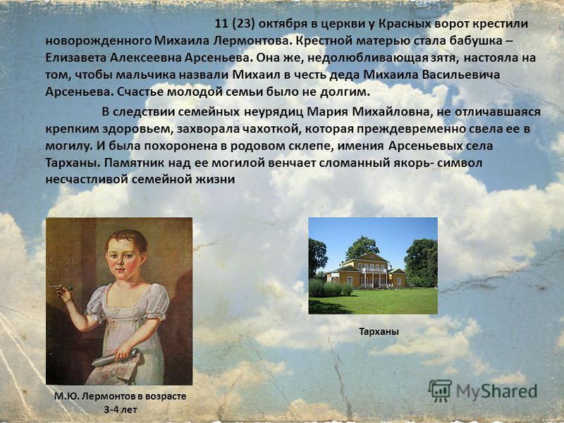 11 (23) октября в церкви у Красных ворот крестили новорожденного Михаила Лермонтова. Крестной матерью стала бабушка – Елизавета Алексеевна Арсеньева. Она же, недолюбливающая зятя, настояла на том, чтобы мальчика назвали Михаил в честь деда Михаила Ва