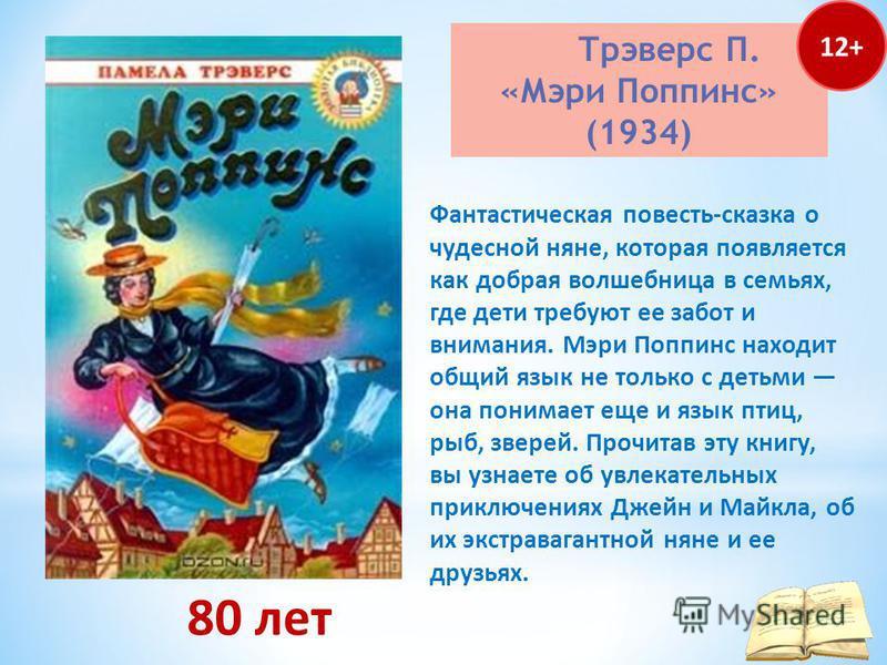 Трэверс П. «Мэри Поппинс» (1934) 80 лет Фантастическая повесть-сказка о чудесной няне, которая появляется как добрая волшебница в семьях, где дети требуют ее забот и внимания. Мэри Поппинс находит общий язык не только с детьми она понимает еще и язык