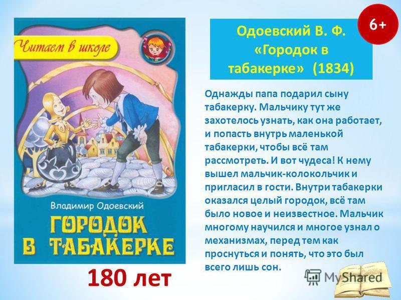 180 лет Одоевский В. Ф. «Городок в табакерке» (1834) 6+ Однажды папа подарил сыну табакерку. Мальчику тут же захотелось узнать, как она работает, и попасть внутрь маленькой табакерки, чтобы всё там рассмотреть. И вот чудеса! К нему вышел мальчик-коло