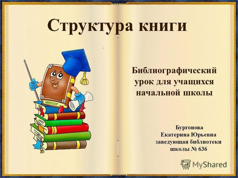 Структура книги Библиографический урок для учащихся начальной школы Бургонова Екатерина Юрьевна заведующая библиотеки школы 636