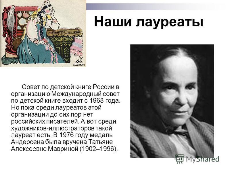 Наши лауреаты Совет по детской книге России в организацию Международный совет по детской книге входит с 1968 года. Но пока среди лауреатов этой организации до сих пор нет российских писателей. А вот среди художников-иллюстраторов такой лауреат есть.