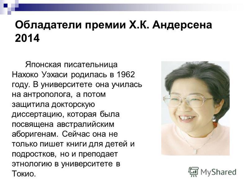 Обладатели премии Х.К. Андерсена 2014 Японская писательница Нахоко Уэхаси родилась в 1962 году. В университете она училась на антрополога, а потом защитила докторскую диссертацию, которая была посвящена австралийским аборигенам. Сейчас она не только