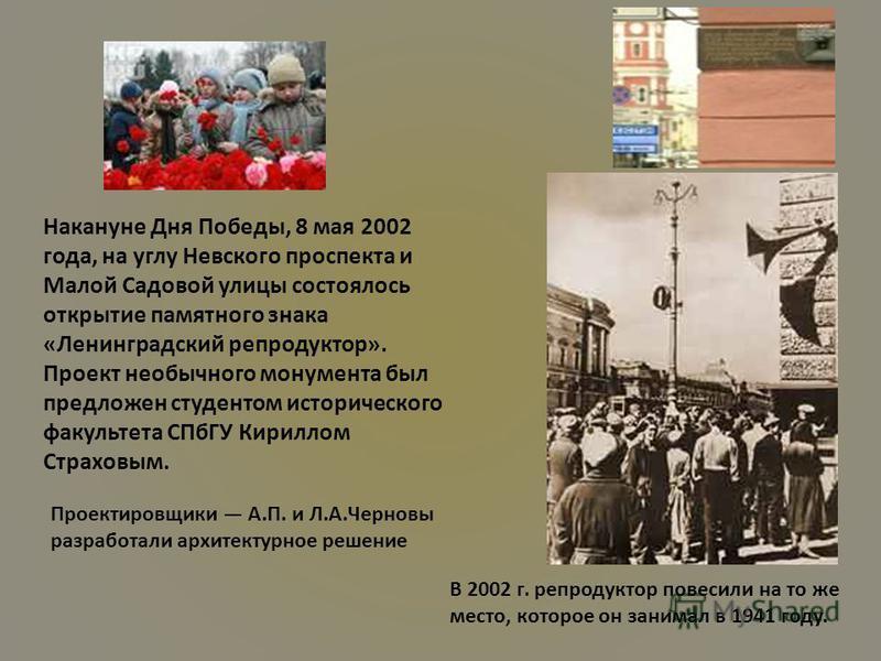 В 2002 г. репродуктор повесили на то же место, которое он занимал в 1941 году. Накануне Дня Победы, 8 мая 2002 года, на углу Невского проспекта и Малой Садовой улицы состоялось открытие памятного знака «Ленинградский репродуктор». Проект необычного м