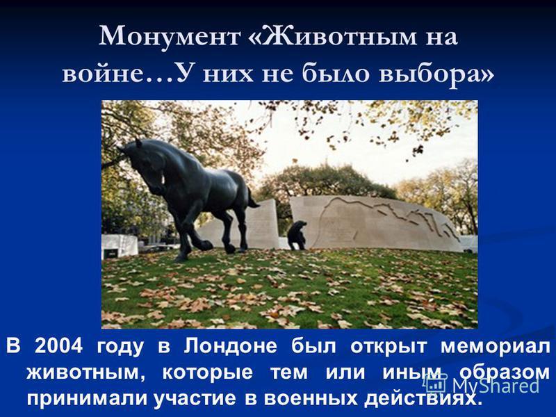 Монумент «Животным на войне…У них не было выбора» В 2004 году в Лондоне был открыт мемориал животным, которые тем или иным образом принимали участие в военных действиях.