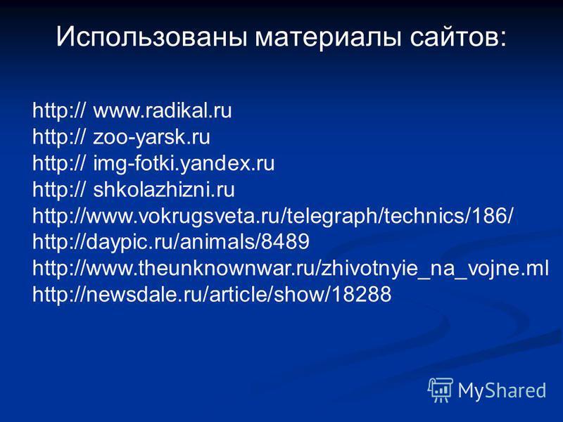 Использованы материалы сайтов: http:// www.radikal.ru http:// zoo-yarsk.ru http:// img-fotki.yandex.ru http:// shkolazhizni.ru http://www.vokrugsveta.ru/telegraph/technics/186/ http://daypic.ru/animals/8489 http://www.theunknownwar.ru/zhivotnyie_na_v