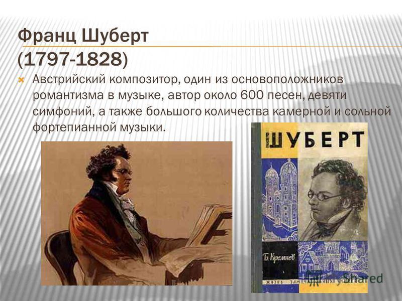 Франц Шуберт (1797-1828) Австрийский композитор, один из основоположников романтизма в музыке, автор около 600 песен, девяти симфоний, а также большого количества камерной и сольной фортепианной музыки.