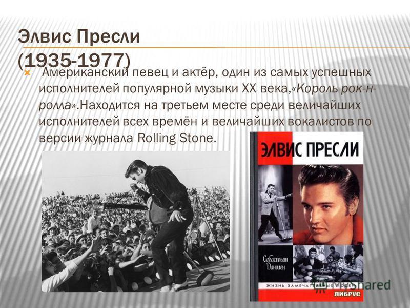 Элвис Пресли (1935-1977) Американский певец и актёр, один из самых успешных исполнителей популярной музыки XX века,«Король рок-н- ролла».Находится на третьем месте среди величайших исполнителей всех времён и величайших вокалистов по версии журнала Ro