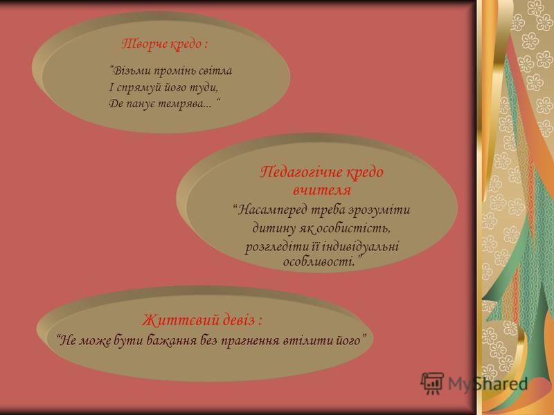 Творче кредо : Педагогічне кредо вчителя Насамперед треба зрозуміти дитину як особистість, розгледіти її індивідуальні особливості. Життєвий девіз : Не може бути бажання без прагнення втілити його Візьми промінь світла І спрямуй його туди, Де панує т
