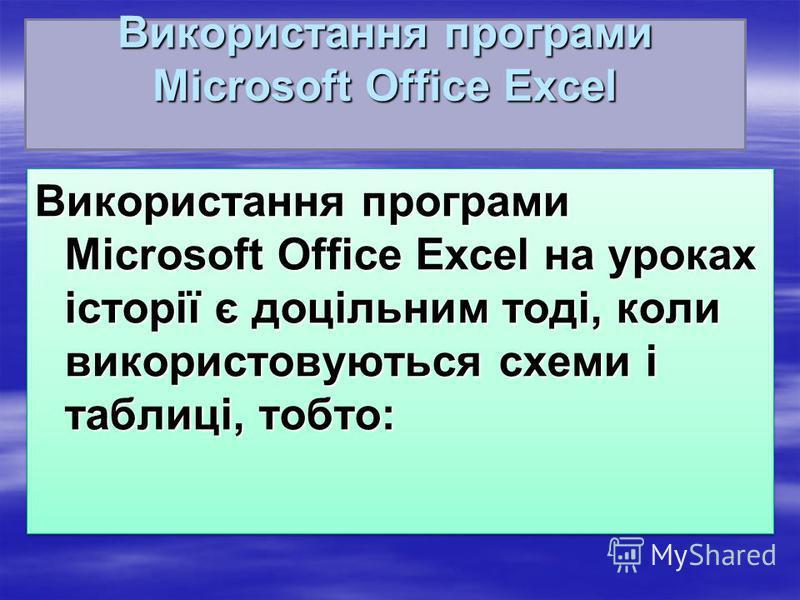 Використання програми Microsoft Office Excel Використання програми Microsoft Office Excel на уроках історії є доцільним тоді, коли використовуються схеми і таблиці, тобто: