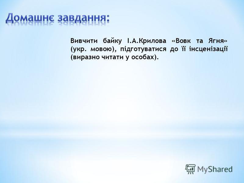 Вивчити байку І.А.Крилова «Вовк та Ягня» (укр. мовою), підготуватися до її інсценізації (виразно читати у особах).
