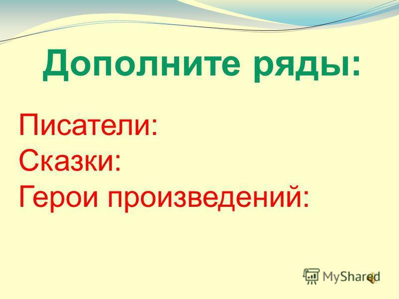 Дополните ряды: Писатели: Сказки: Герои произведений: