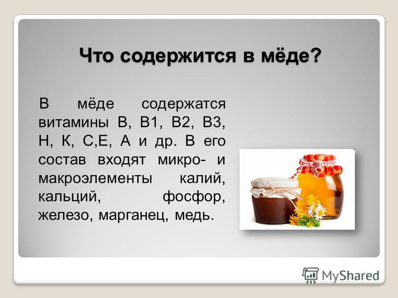Что содержится в мёде? В мёде содержатся витамины В, В1, В2, В3, Н, К, С,Е, А и др. В его состав входят микро- и макроэлементы калий, кальций, фосфор, железо, марганец, медь.