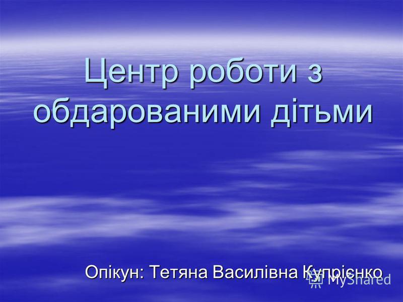 Центр роботи з обдарованими дітьми Опікун: Тетяна Василівна Купрієнко