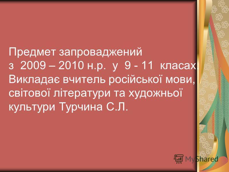 Предмет запроваджений з 2009 – 2010 н.р. у 9 - 11 класах. Викладає вчитель російської мови, світової літератури та художньої культури Турчина С.Л.