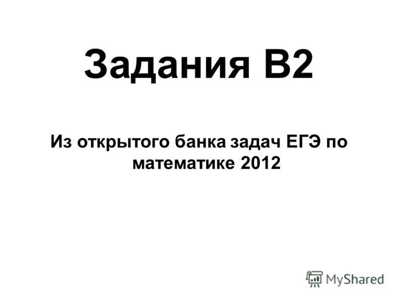 Задания В2 Из открытого банка задач ЕГЭ по математике 2012