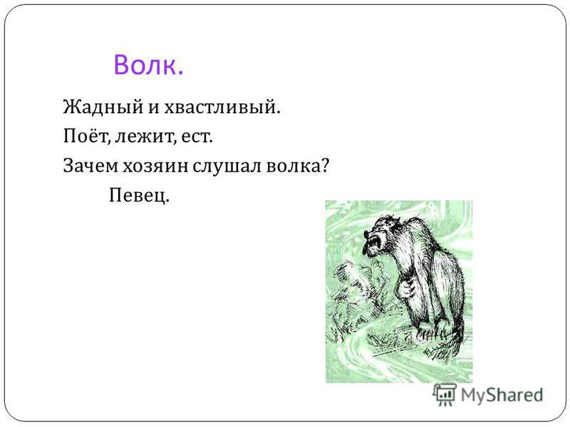 Волк. Жадный и хвастливый. Поёт, лежит, ест. Зачем хозяин слушал волка ? Певец.