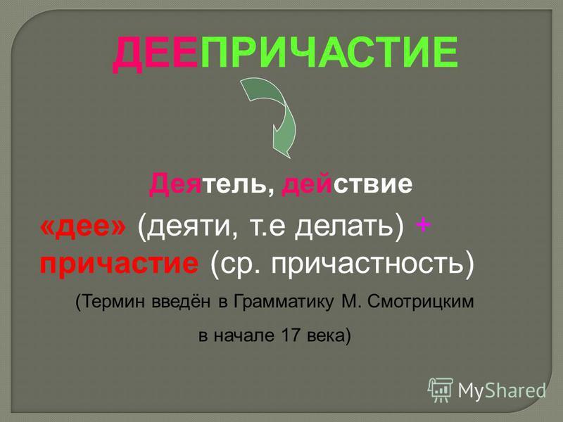 «дее» (деяти, т.е делать) + причастие (ср. причастность) (Термин введён в Грамматику М. Смотрицким в начале 17 века) Деятель, действие ДЕЕПРИЧАСТИЕ