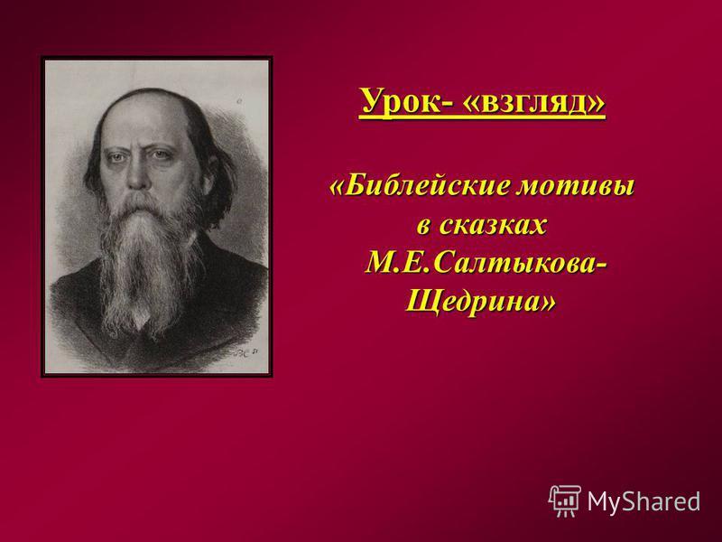 Урок- «взгляд» «Библейские мотивы в сказках М.Е.Салтыкова- Щедрина» М.Е.Салтыкова- Щедрина»