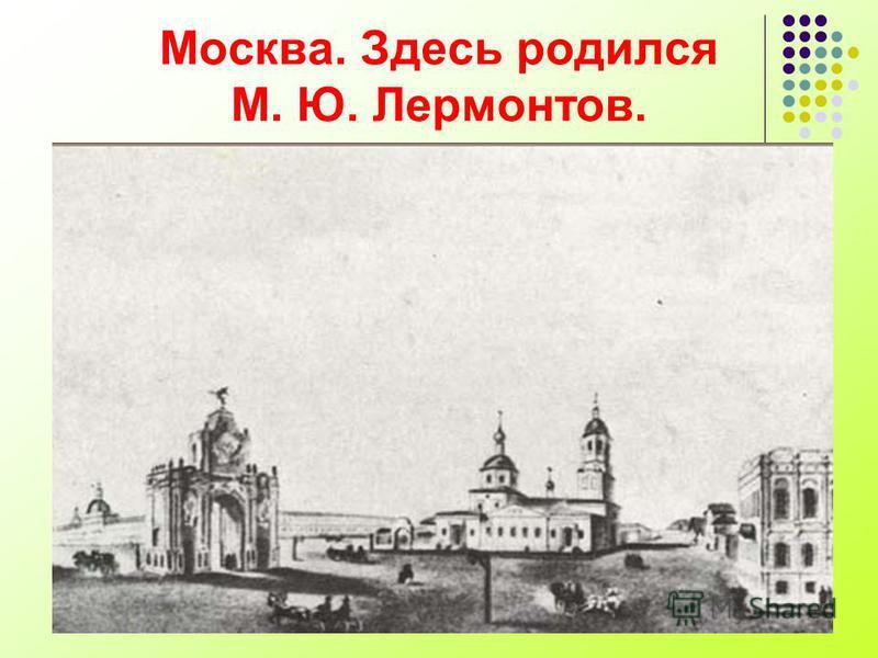 Москва. Здесь родился М. Ю. Лермонтов.