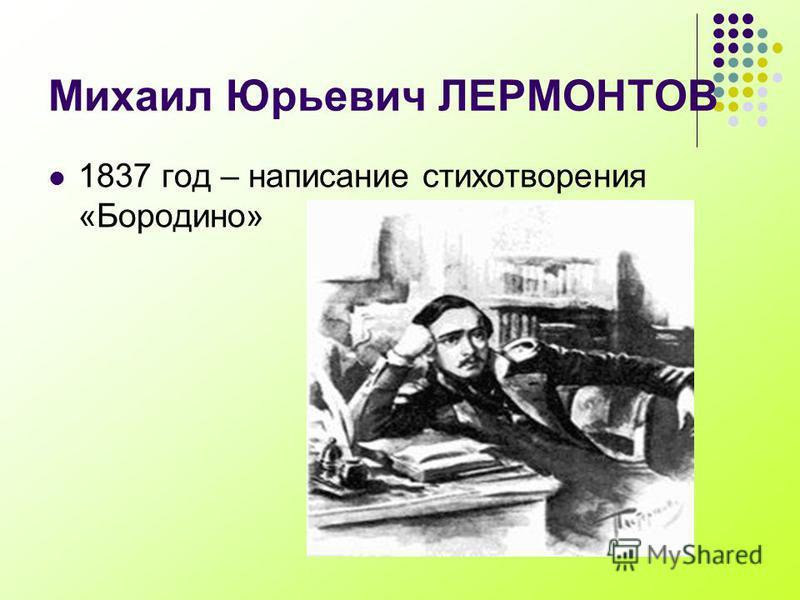 Михаил Юрьевич ЛЕРМОНТОВ 1837 год – написание стихотворения «Бородино»