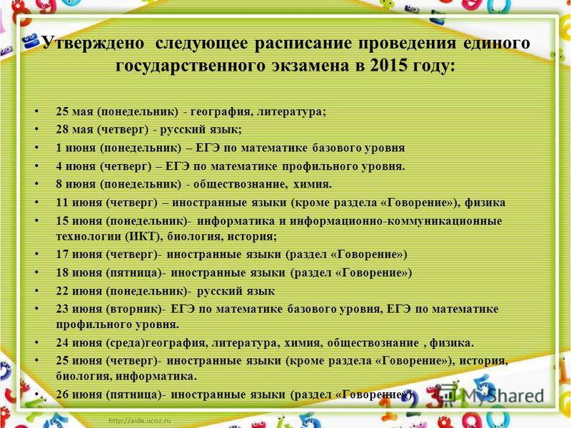 Утверждено следующее расписание проведения единого государственного экзамена в 2015 году: 25 мая (понедельник) - география, литература; 28 мая (четверг) - русский язык; 1 июня (понедельник) – ЕГЭ по математике базового уровня 4 июня (четверг) – ЕГЭ п