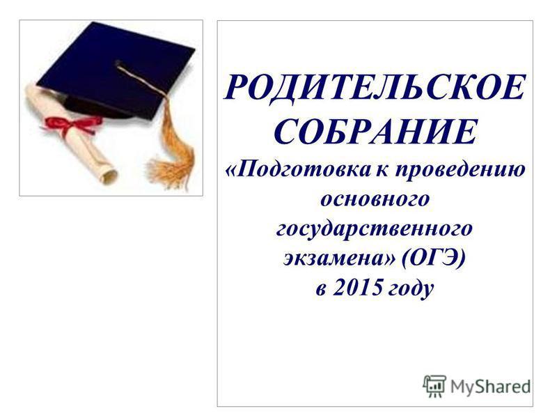 РОДИТЕЛЬСКОЕ СОБРАНИЕ «Подготовка к проведению основного государственного экзамена» (ОГЭ) в 2015 году