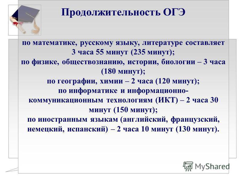 Продолжительность ОГЭ по математике, русскому языку, литературе составляет 3 часа 55 минут (235 минут); по физике, обществознанию, истории, биологии – 3 часа (180 минут); по географии, химии – 2 часа (120 минут); по информатике и информационно- комму