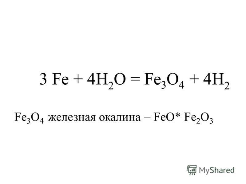 3 Fe + 4H 2 O = Fe 3 O 4 + 4H 2 Fe 3 O 4 железная окалина – FeO* Fe 2 O 3