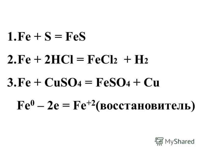 1. Fe + S = FeS 2. Fe + 2HCl = FeCl 2 + H 2 3. Fe + CuSO 4 = FeSO 4 + Cu Fe 0 – 2e = Fe +2 (восстановитель)