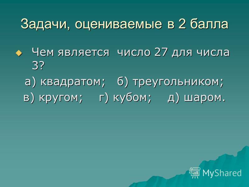 Задачи, оцениваемые в 2 балла Чем является число 27 для числа 3? Чем является число 27 для числа 3? а) квадратом; б) треугольником; в) кругом; г) кубом; д) шаром.