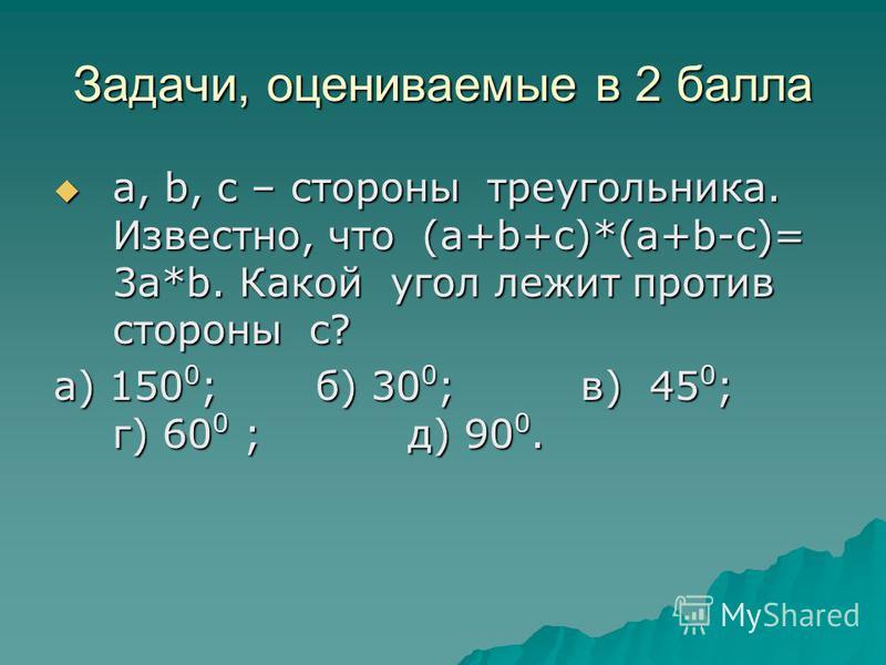 Задачи, оцениваемые в 2 балла a, b, c – стороны треугольника. Известно, что (a+b+c)*(a+b-c)= 3a*b. Какой угол лежит против стороны c? a, b, c – стороны треугольника. Известно, что (a+b+c)*(a+b-c)= 3a*b. Какой угол лежит против стороны c? а) 150 0 ; б