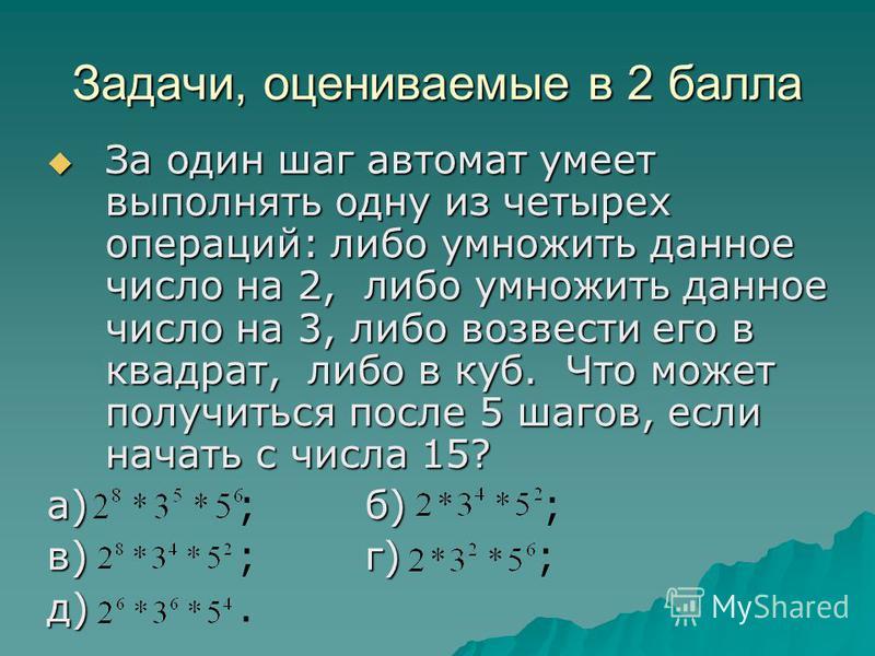 Задачи, оцениваемые в 2 балла За один шаг автомат умеет выполнять одну из четырех операций: либо умножить данное число на 2, либо умножить данное число на 3, либо возвести его в квадрат, либо в куб. Что может получиться после 5 шагов, если начать с ч