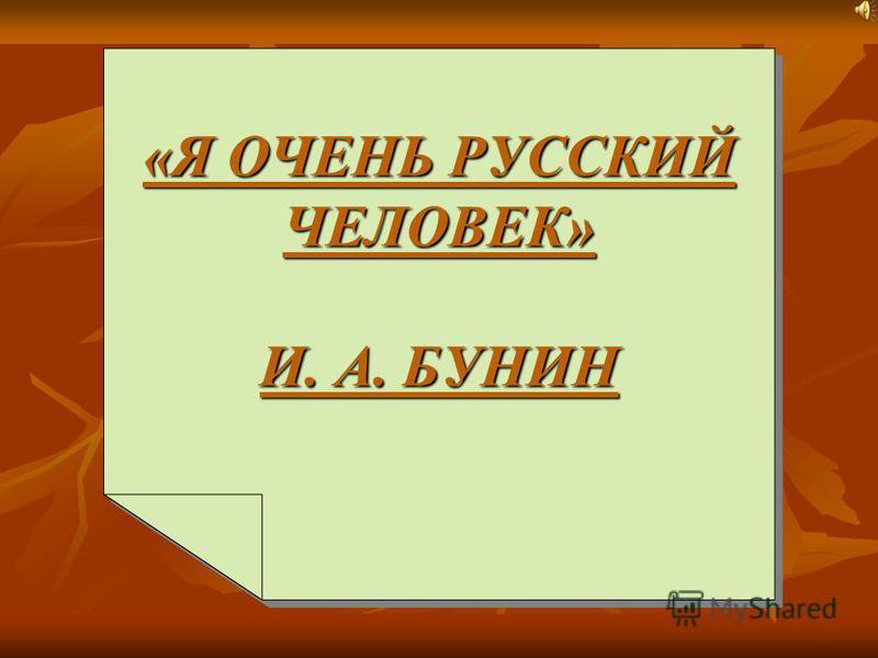 «Я ОЧЕНЬ РУССКИЙ ЧЕЛОВЕК» И. А. БУНИН