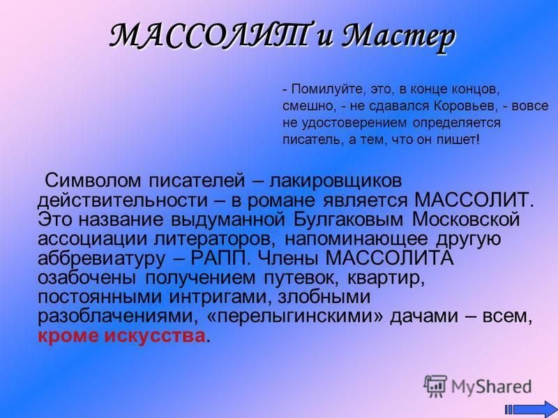МАССОЛИТ и Мастер Символом писателей – лакировщиков действительности – в романе является МАССОЛИТ. Это название выдуманной Булгаковым Московской ассоциации литераторов, напоминающее другую аббревиатуру – РАПП. Члены МАССОЛИТА озабочены получением пут
