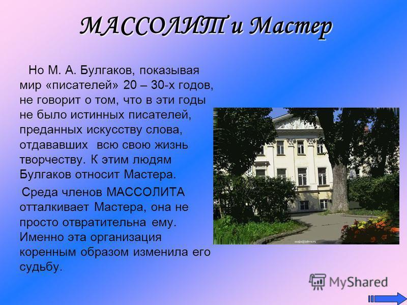 МАССОЛИТ и Мастер Но М. А. Булгаков, показывая мир «писателей» 20 – 30-х годов, не говорит о том, что в эти годы не было истинных писателей, преданных искусству слова, отдававших всю свою жизнь творчеству. К этим людям Булгаков относит Мастера. Среда