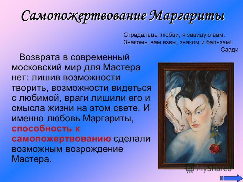 Самопожертвование Маргариты Возврата в современный московский мир для Мастера нет: лишив возможности творить, возможности видеться с любимой, враги лишили его и смысла жизни на этом свете. И именно любовь Маргариты, способность к самопожертвованию сд