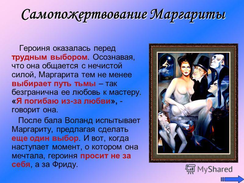 Самопожертвование Маргариты Героиня оказалась перед трудным выбором. Осознавая, что она общается с нечистой силой, Маргарита тем не менее выбирает путь тьмы – так безгранична ее любовь к мастеру. «Я погибаю из-за любви», - говорит она. После бала Вол