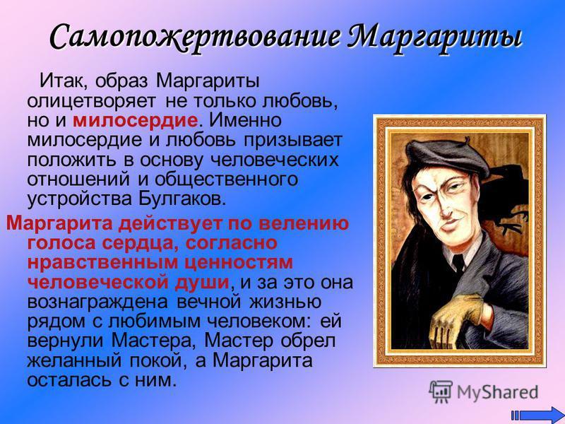 Итак, образ Маргариты олицетворяет не только любовь, но и милосердие. Именно милосердие и любовь призывает положить в основу человеческих отношений и общественного устройства Булгаков. Маргарита действует по велению голоса сердца, согласно нравственн