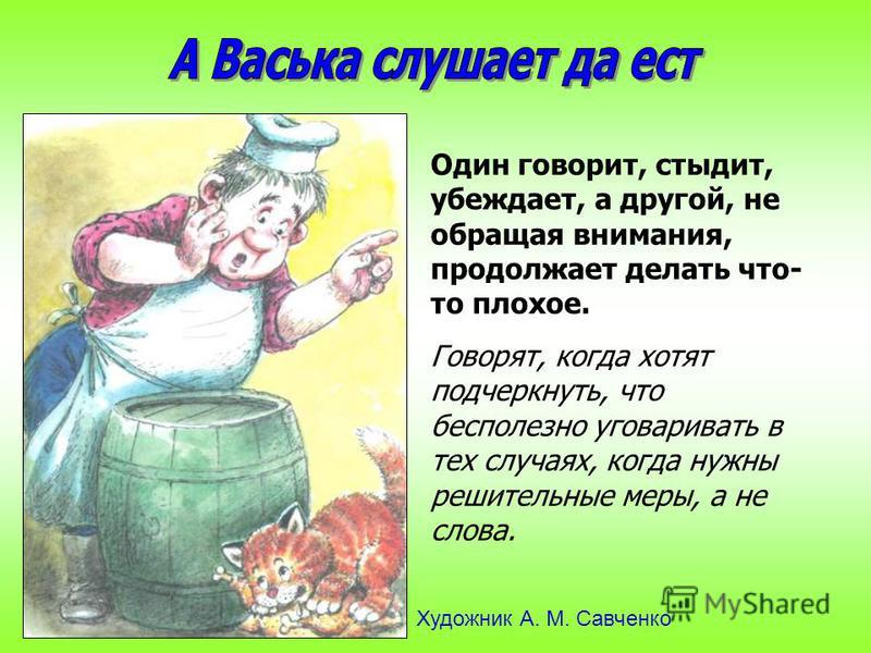 Один говорит, стыдит, убеждает, а другой, не обращая внимания, продолжает делать что- то плохое. Говорят, когда хотят подчеркнуть, что бесполезно уговаривать в тех случаях, когда нужны решительные меры, а не слова. Художник А. М. Савченко