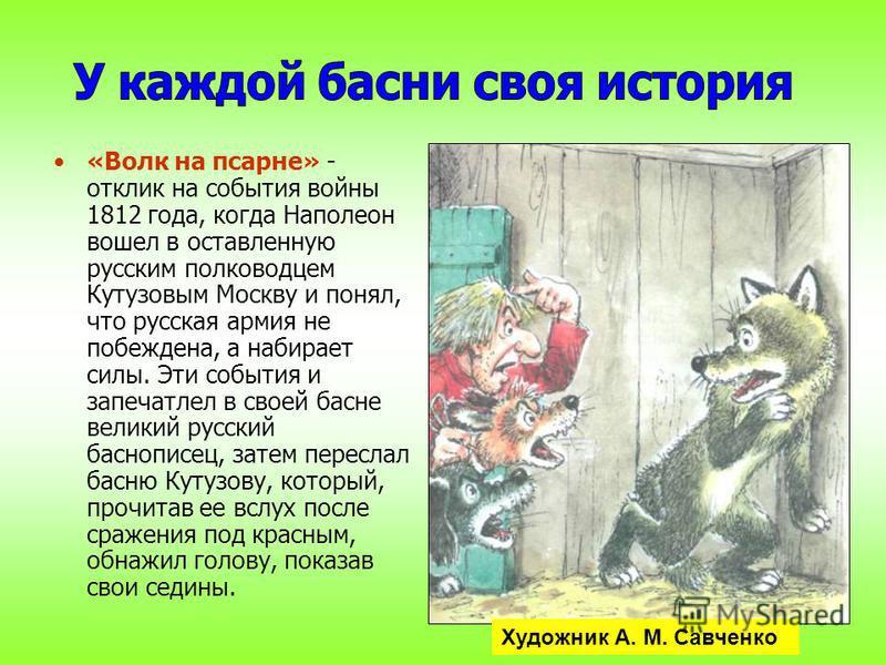 «Волк на псарне» - отклик на события войны 1812 года, когда Наполеон вошел в оставленную русским полководцем Кутузовым Москву и понял, что русская армия не побеждена, а набирает силы. Эти события и запечатлел в своей басне великий русский баснописец,