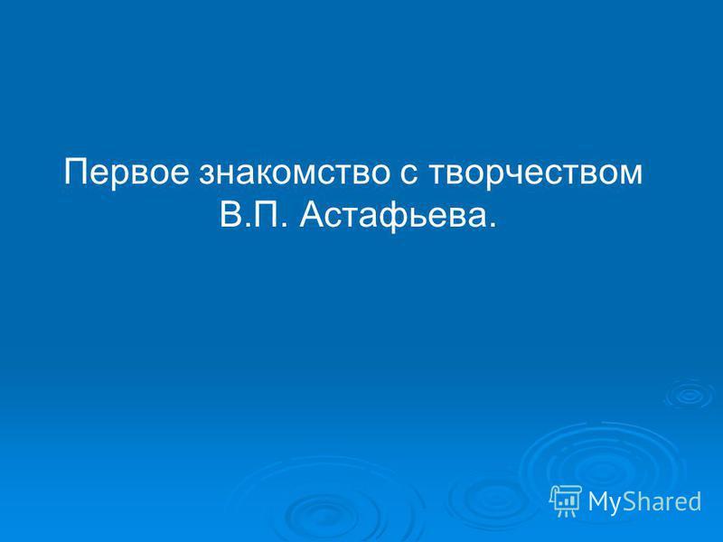 Первое знакомство с творчеством В.П. Астафьева.