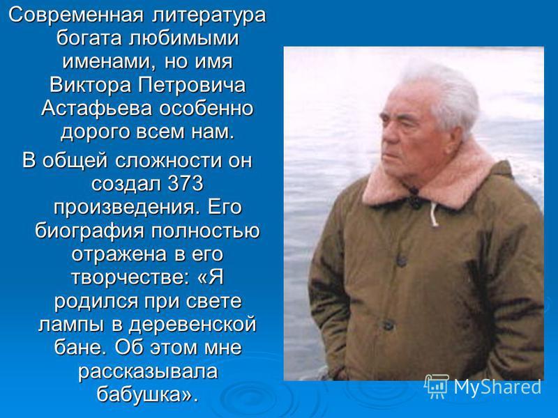 Современная литература богата любимыми именами, но имя Виктора Петровича Астафьева особенно дорого всем нам. В общей сложности он создал 373 произведения. Его биография полностью отражена в его творчестве: «Я родился при свете лампы в деревенской бан