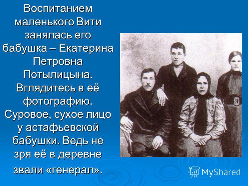 Воспитанием маленького Вити занялась его бабушка – Екатерина Петровна Потылицына. Вглядитесь в её фотографию. Суровое, сухое лицо у астафьевской бабушки. Ведь не зря её в деревне звали «генерал».