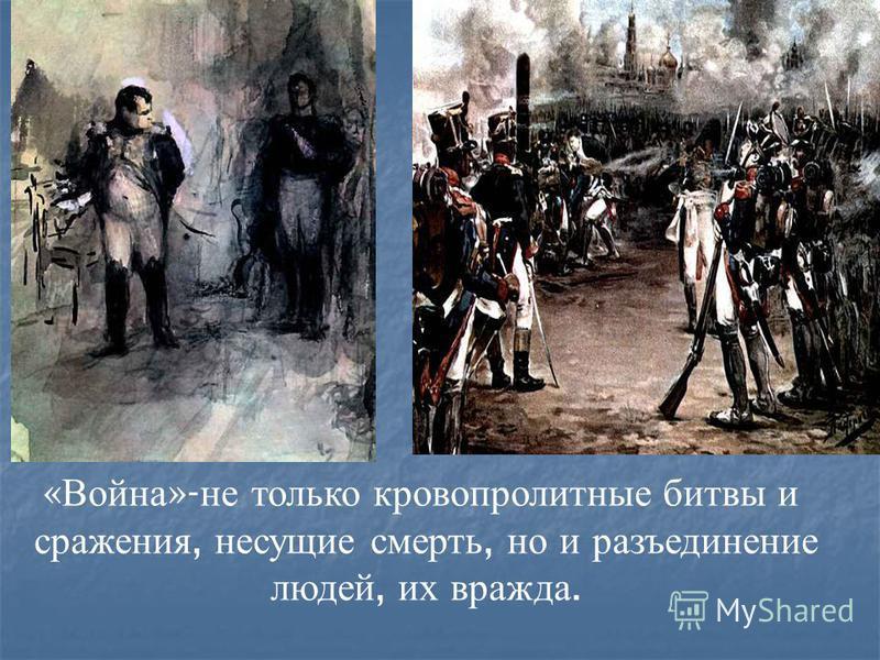 « Война »- не только кровопролитные битвы и сражения, несущие смерть, но и разъединение людей, их вражда.