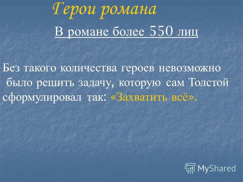 Герои романа В романе более 550 лиц Без такого количества героев невозможно было решить задачу, которую сам Толстой сформулировал так : « Захватить всё ».