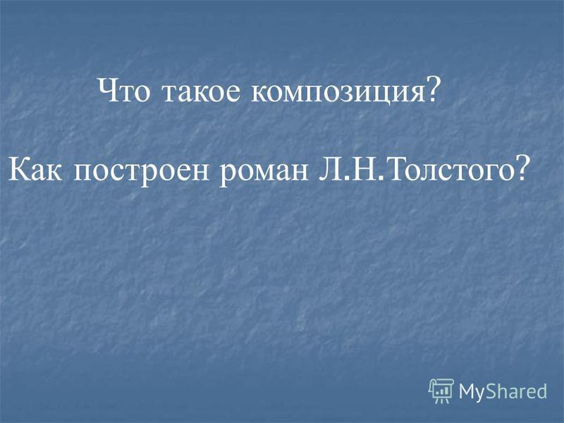 Что такое композиция ? Как построен роман Л. Н. Толстого ?