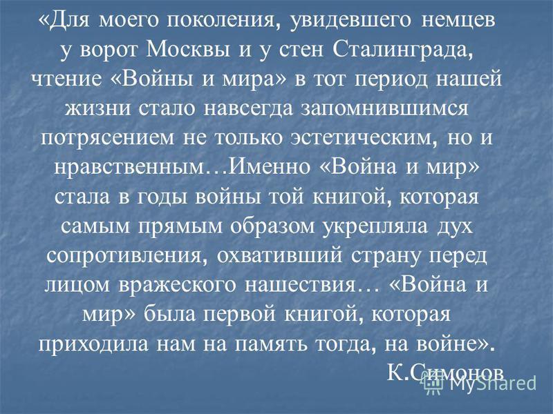 « Для моего поколения, увидевшего немцев у ворот Москвы и у стен Сталинграда, чтение « Войны и мира » в тот период нашей жизни стало навсегда запомнившимся потрясением не только эстетическим, но и нравственным … Именно « Война и мир » стала в годы во