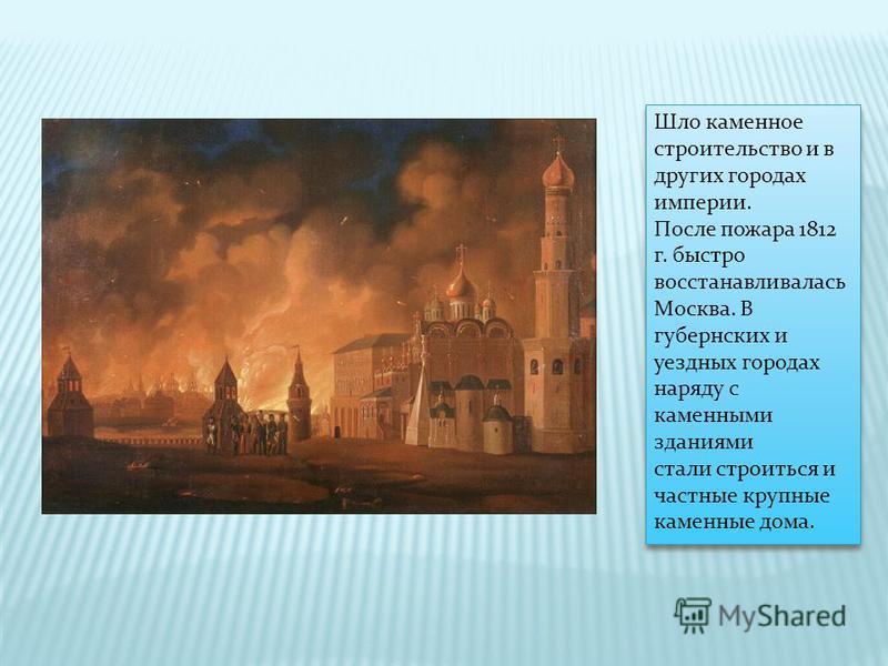 Шло каменное строительство и в других городах империи. После пожара 1812 г. быстро восстанавливалась Москва. В губернских и уездных городах наряду с каменными зданиями стали строиться и частные крупные каменные дома.
