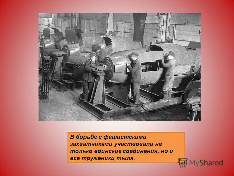 В борьбе с фашистскими захватчиками участвовали не только воинские соединения, но и все труженики тыла.